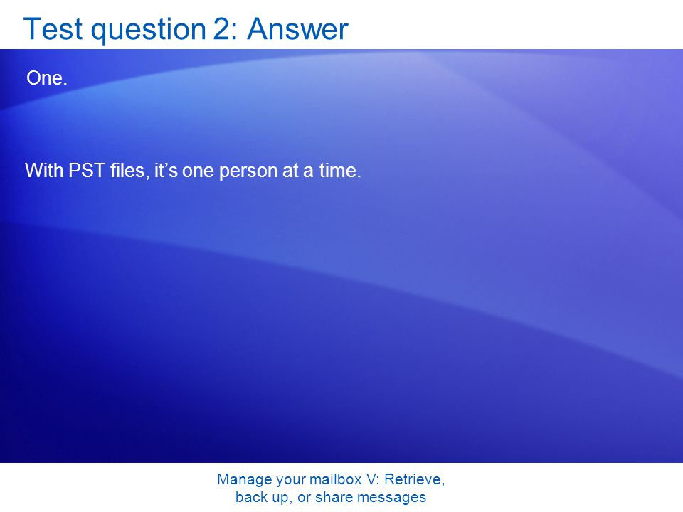 Manage your mailbox V: Retrieve, back up, or share messages Test question 2: Answer One.