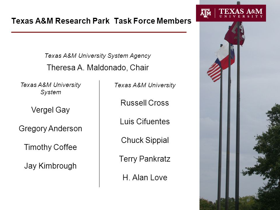 Texas A&M Research Park Task Force Members Texas A&M University System Agency Theresa A. Maldonado, Chair Texas A&M University Russell Cross Luis Cifu