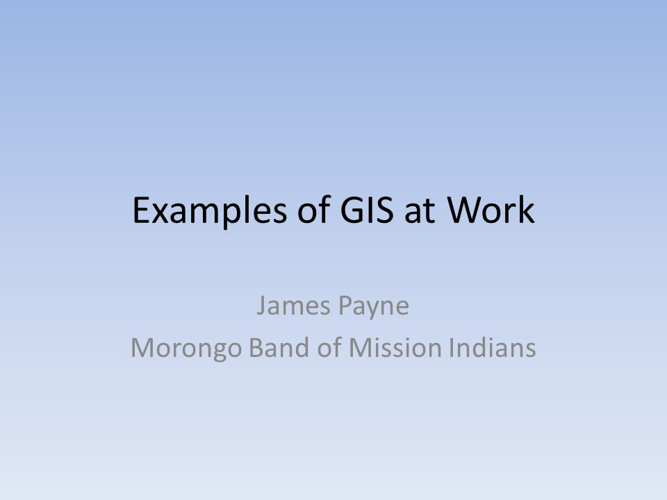 Examples of GIS at Work James Payne Morongo Band of Mission Indians