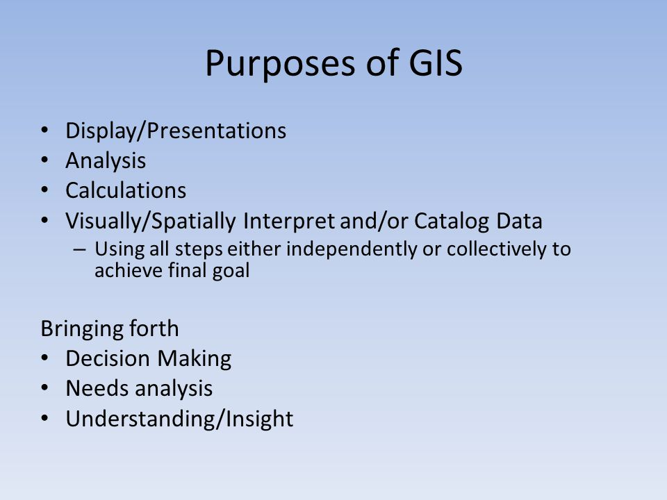 Purposes of GIS Display/Presentations Analysis Calculations Visually/Spatially Interpret and/or Catalog Data – Using all steps either independently or