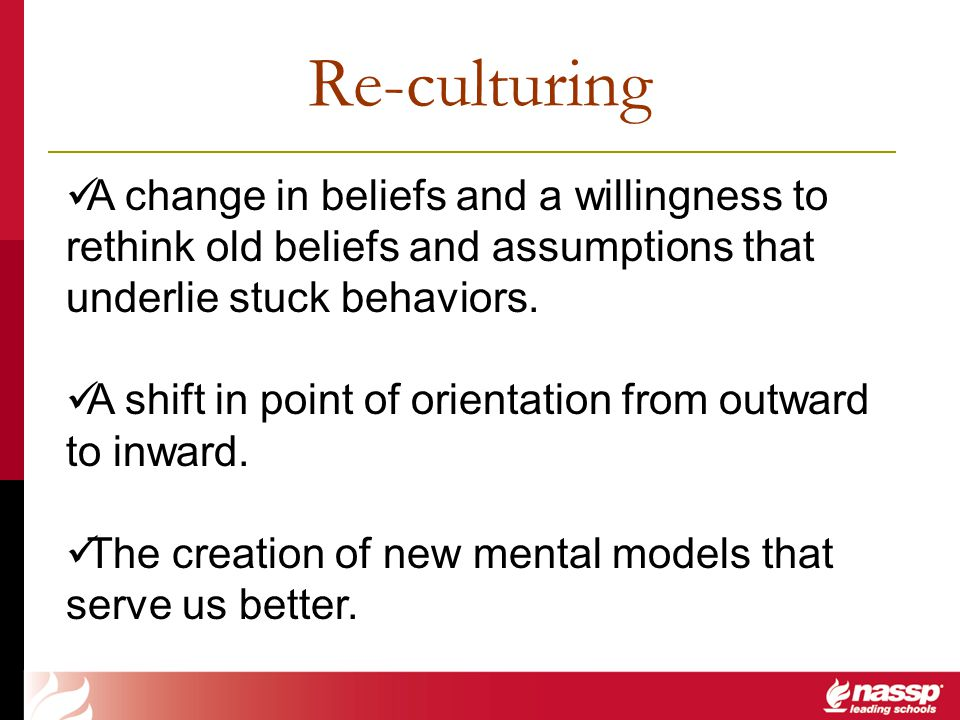 Re-culturing A change in beliefs and a willingness to rethink old beliefs and assumptions that underlie stuck behaviors. A shift in point of orientati