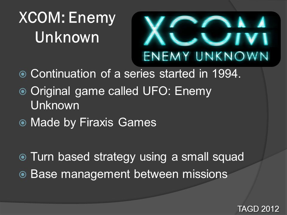XCOM: Enemy Unknown Continuation of a series started in 1994. Original game called UFO: Enemy Unknown Made by Firaxis Games Turn based strategy using
