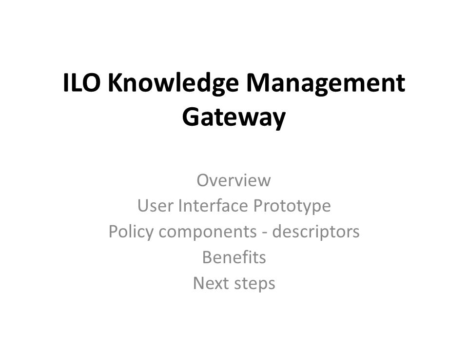 ILO Knowledge Management Gateway Overview User Interface Prototype Policy components - descriptors Benefits Next steps
