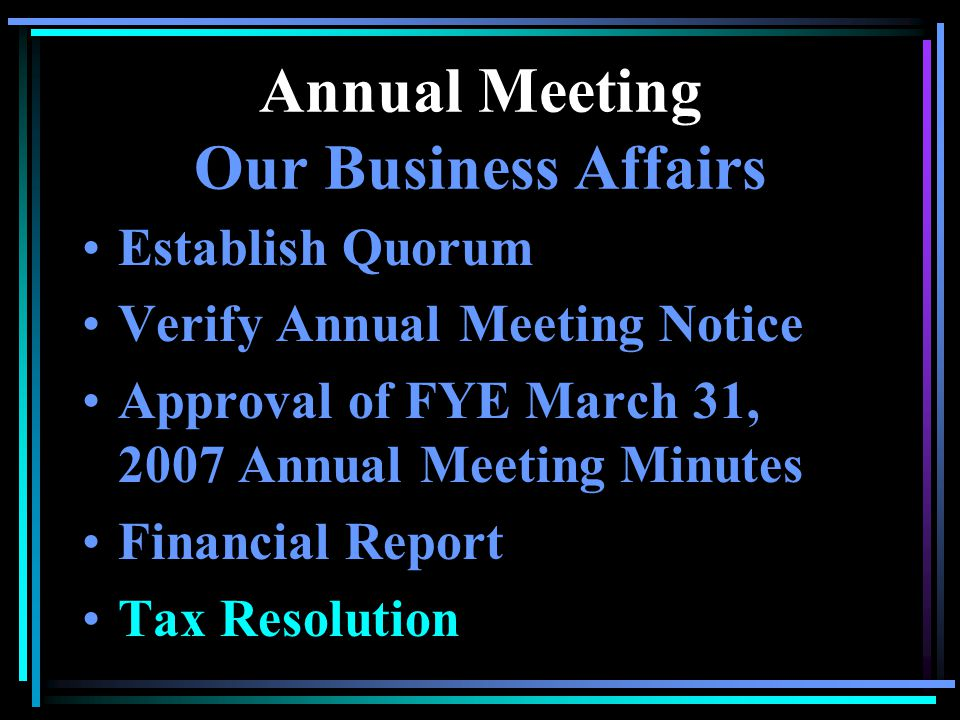 Annual Meeting Our Business Affairs Establish Quorum Verify Annual Meeting Notice Approval of FYE March 31, 2007 Annual Meeting Minutes Financial Repo