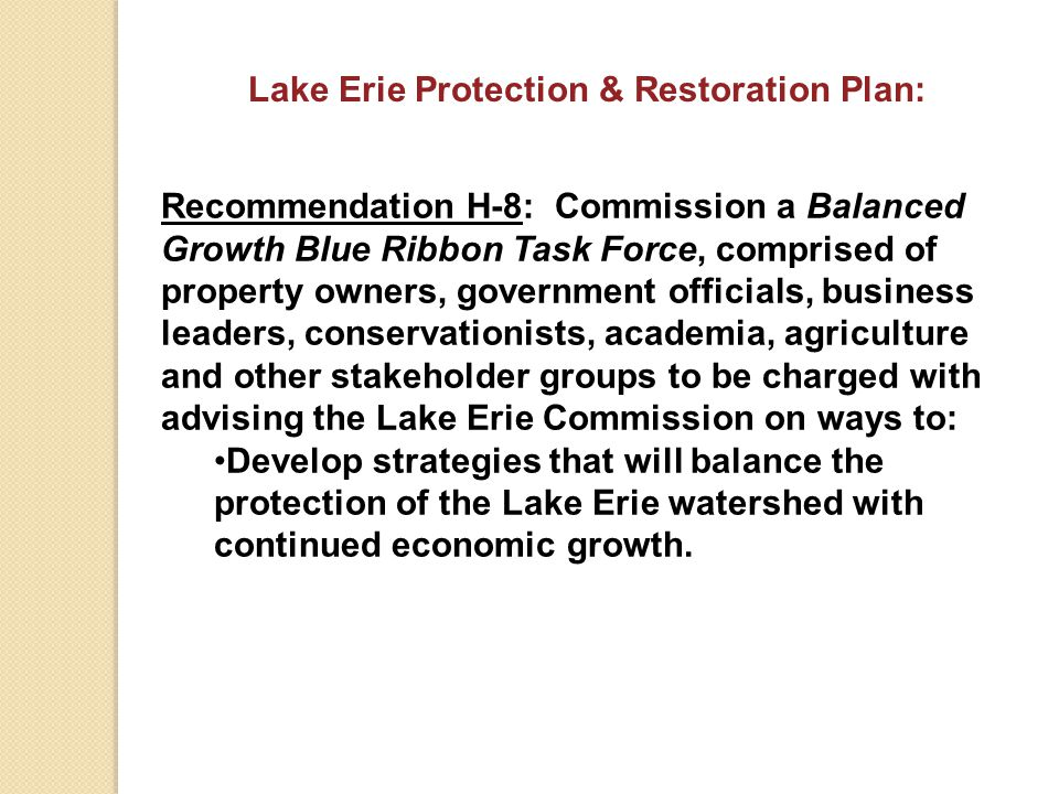 Recommendation H-8: Commission a Balanced Growth Blue Ribbon Task Force, comprised of property owners, government officials, business leaders, conservationists, academia, agriculture and other stakeholder groups to be charged with advising the Lake Erie Commission on ways to: Develop strategies that will balance the protection of the Lake Erie watershed with continued economic growth.