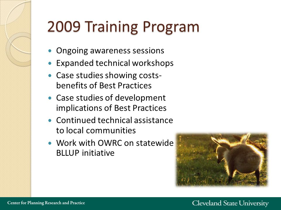 2009 Training Program Ongoing awareness sessions Expanded technical workshops Case studies showing costs- benefits of Best Practices Case studies of development implications of Best Practices Continued technical assistance to local communities Work with OWRC on statewide BLLUP initiative