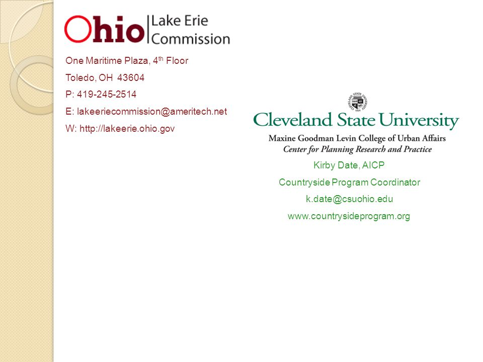 One Maritime Plaza, 4 th Floor Toledo, OH 43604 P: 419-245-2514 E: lakeeriecommission@ameritech.net W: http://lakeerie.ohio.gov Kirby Date, AICP Countryside Program Coordinator k.date@csuohio.edu www.countrysideprogram.org