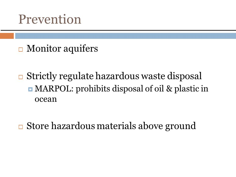 Prevention Monitor aquifers Strictly regulate hazardous waste disposal MARPOL: prohibits disposal of oil & plastic in ocean Store hazardous materials above ground