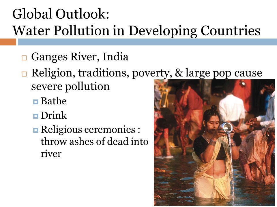 Global Outlook: Water Pollution in Developing Countries Ganges River, India Religion, traditions, poverty, & large pop cause severe pollution Bathe Drink Religious ceremonies : throw ashes of dead into river