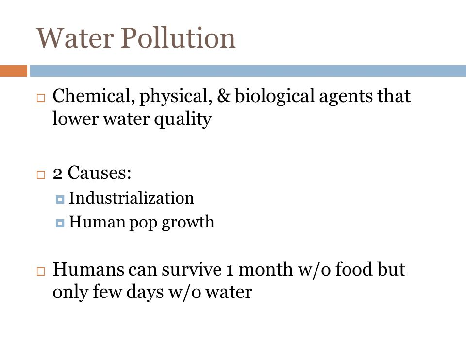 Water Pollution Chemical, physical, & biological agents that lower water quality 2 Causes: Industrialization Human pop growth Humans can survive 1 month w/o food but only few days w/o water