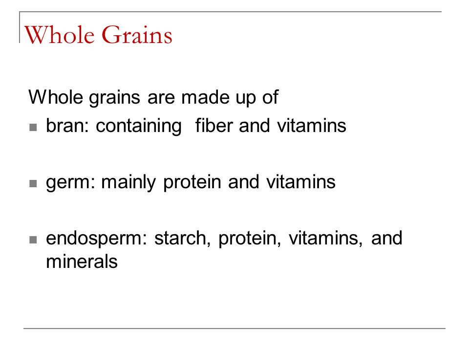 Whole Grains Whole grains are made up of bran: containing fiber and vitamins germ: mainly protein and vitamins endosperm: starch, protein, vitamins, a