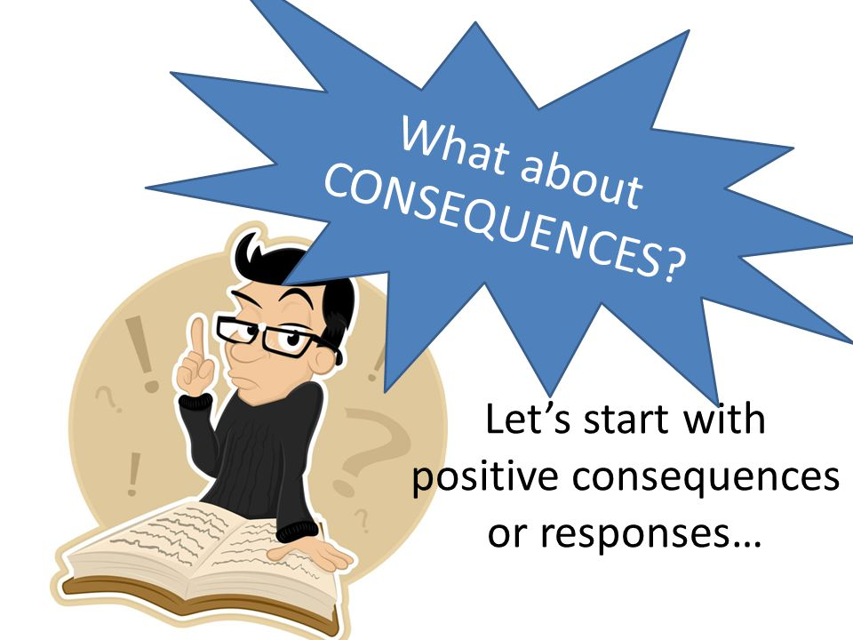 Lets start with positive consequences or responses… What about CONSEQUENCES?
