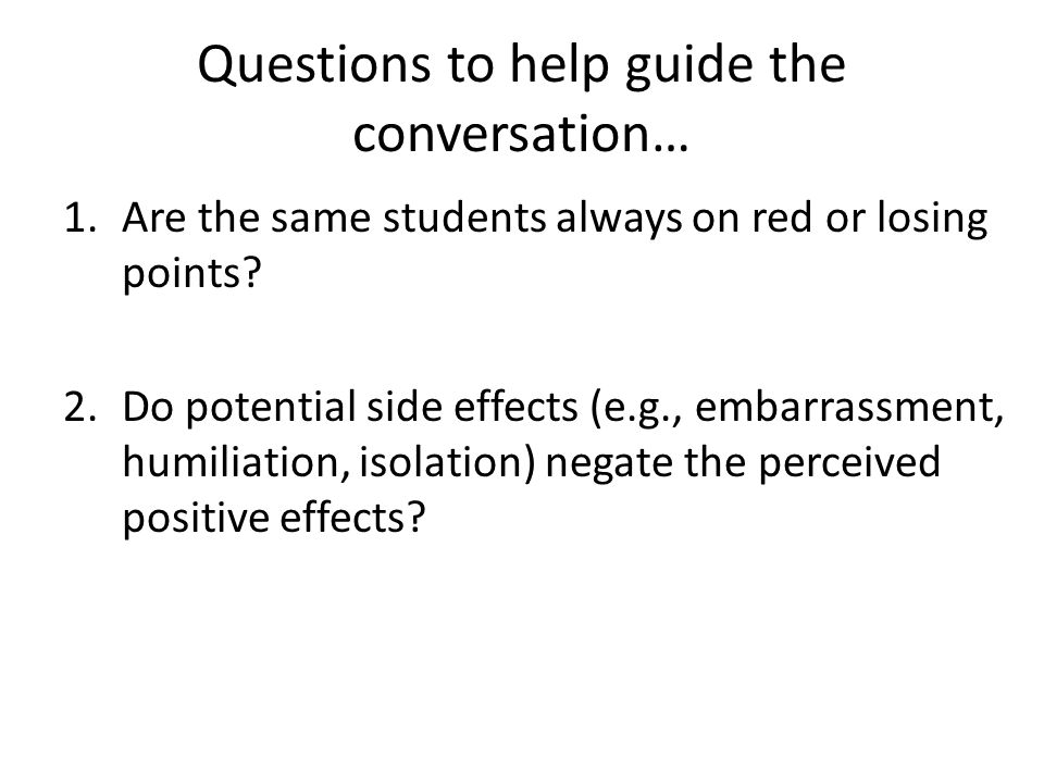 Questions to help guide the conversation… 1.Are the same students always on red or losing points? 2.Do potential side effects (e.g., embarrassment, hu