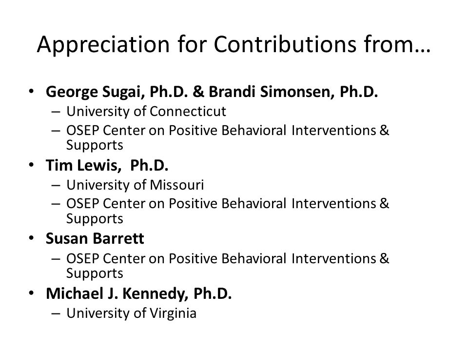 Appreciation for Contributions from… George Sugai, Ph.D. & Brandi Simonsen, Ph.D. – University of Connecticut – OSEP Center on Positive Behavioral Int