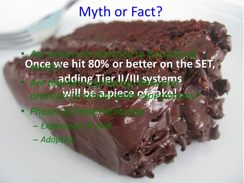 Myth or Fact? Once we hit 80% or better on the SET, adding Tier II/III systems will be a piece of cake! Are universals matched to intensity of needs?