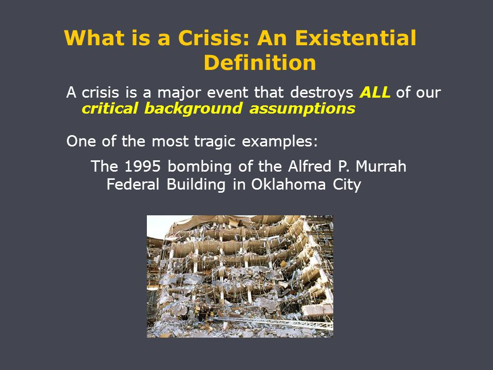 A crisis is a major event that destroys ALL of our critical background assumptions One of the most tragic examples: The 1995 bombing of the Alfred P.