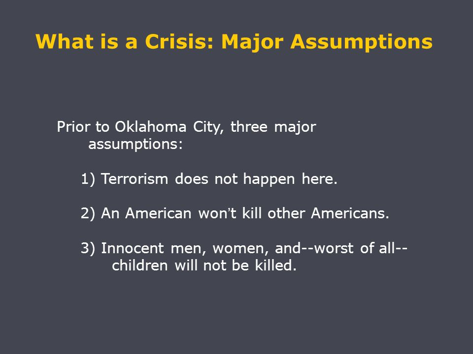 What is a Crisis: Major Assumptions Prior to Oklahoma City, three major assumptions: 1) Terrorism does not happen here.