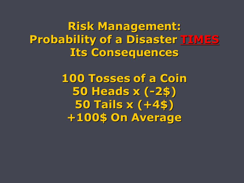 Risk Management: Probability of a Disaster TIMES Its Consequences 100 Tosses of a Coin 50 Heads x (-2$) 50 Tails x (+4$) +100$ On Average