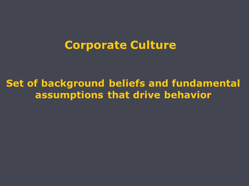 Corporate Culture Set of background beliefs and fundamental assumptions that drive behavior