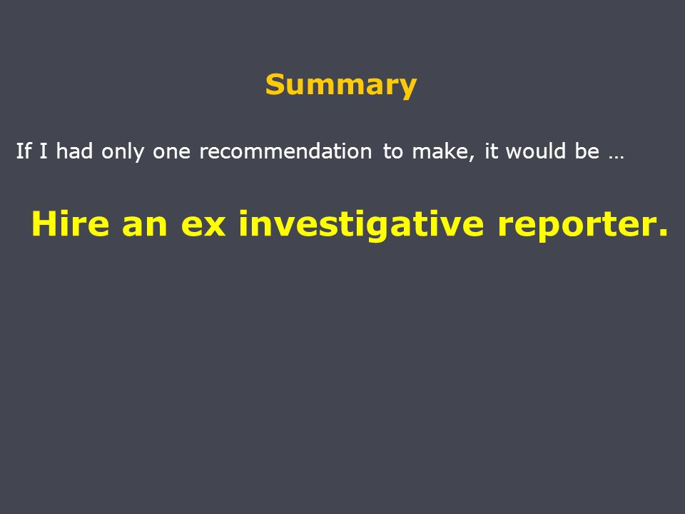 Summary If I had only one recommendation to make, it would be … Hire an ex investigative reporter.