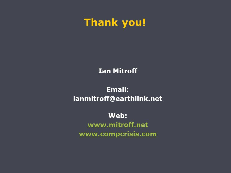 Thank you! Ian Mitroff Email: ianmitroff@earthlink.net Web: www.mitroff.net www.compcrisis.com