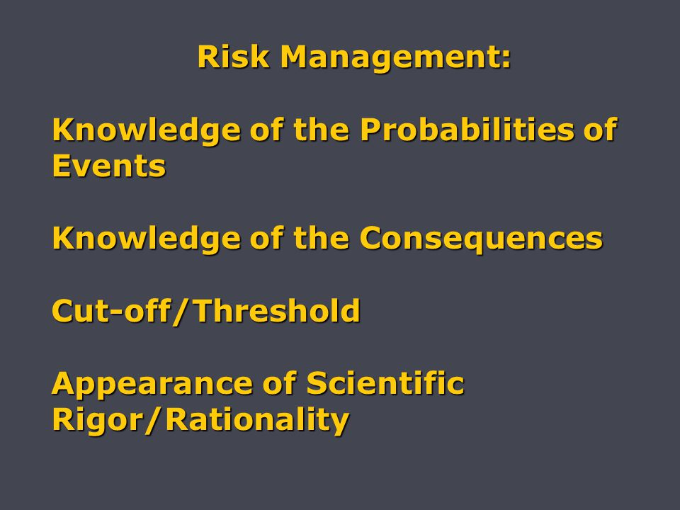 Risk Management: Risk Management: Knowledge of the Probabilities of Events Knowledge of the Consequences Cut-off/Threshold Appearance of Scientific Rigor/Rationality