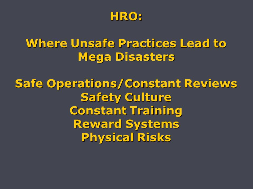 HRO: Where Unsafe Practices Lead to Mega Disasters Safe Operations/Constant Reviews Safety Culture Constant Training Reward Systems Physical Risks