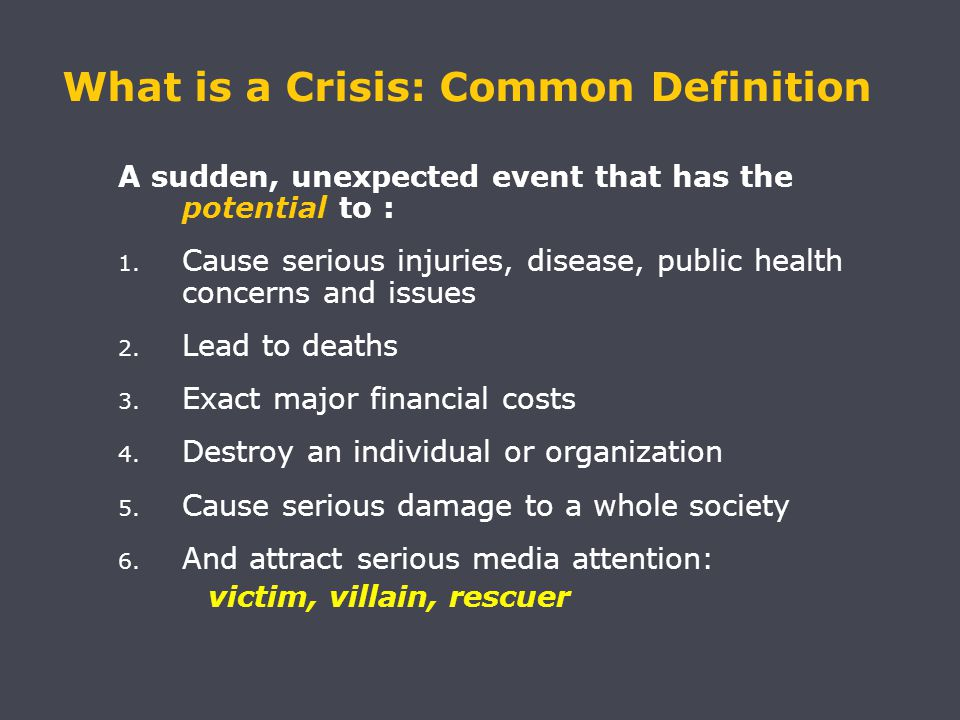 What is a Crisis: Common Definition A sudden, unexpected event that has the potential to : 1.
