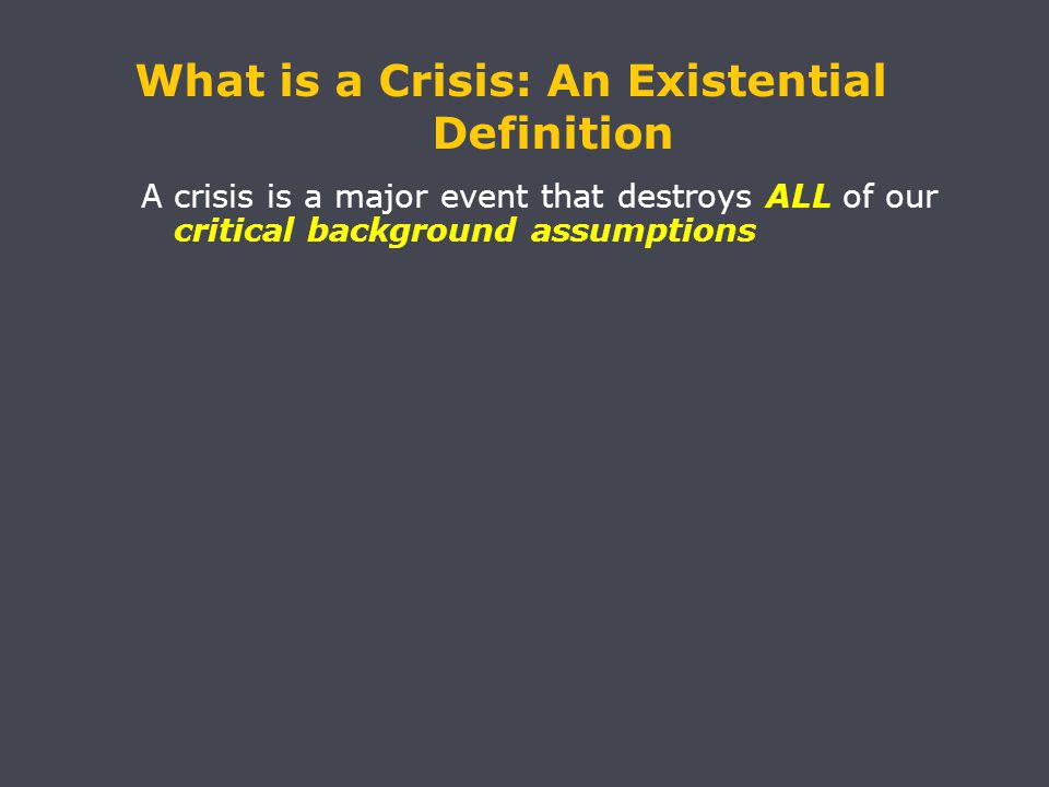 A crisis is a major event that destroys ALL of our critical background assumptions What is a Crisis: An Existential Definition