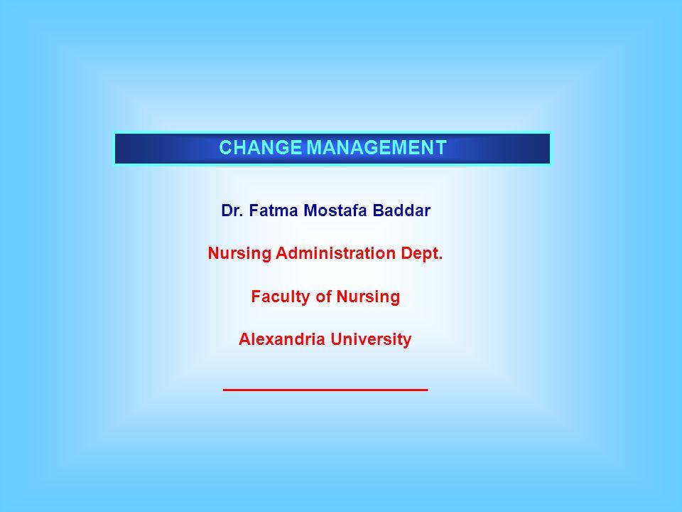CHANGE MANAGEMENT Dr.Fatma Mostafa Baddar Nursing Administration Dept.