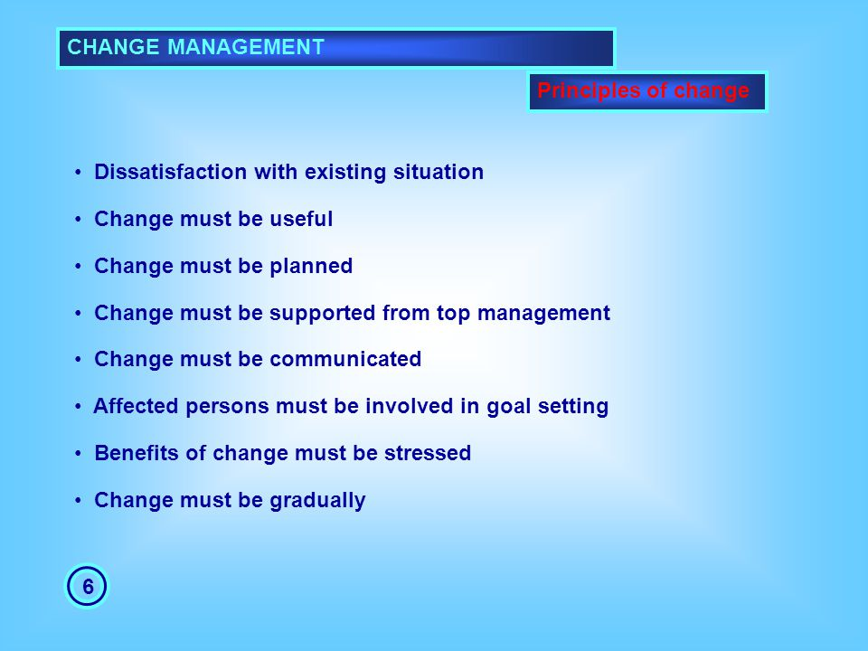 CHANGE MANAGEMENT 6 Principles of change Dissatisfaction with existing situation Change must be useful Change must be planned Change must be supported