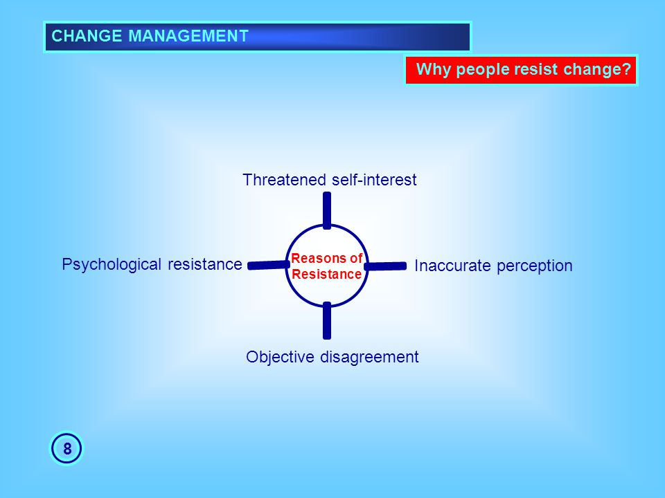 CHANGE MANAGEMENT 8 Threatened self-interest Inaccurate perception Objective disagreement Psychological resistance Why people resist change?