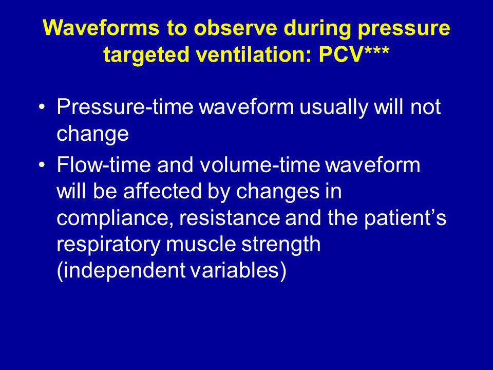 Waveforms to observe during pressure targeted ventilation: PCV*** Pressure-time waveform usually will not change Flow-time and volume-time waveform will be affected by changes in compliance, resistance and the patients respiratory muscle strength (independent variables)