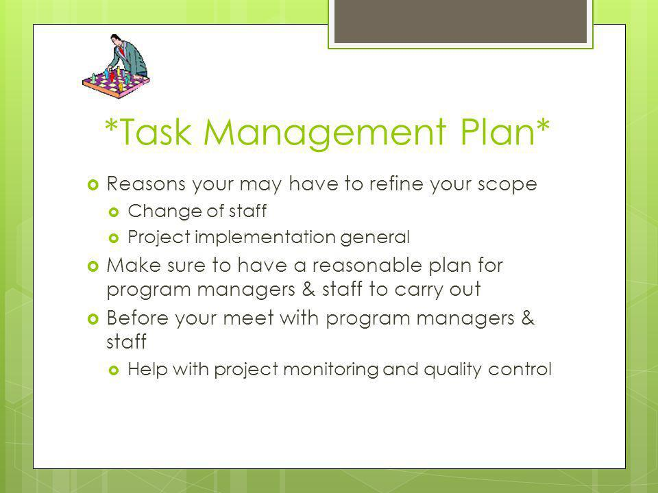 *Task Management Plan* Reasons your may have to refine your scope Change of staff Project implementation general Make sure to have a reasonable plan f