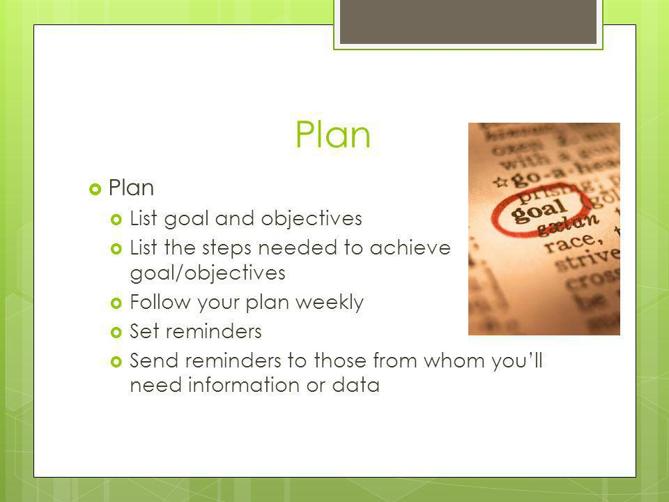 Plan List goal and objectives List the steps needed to achieve goal/objectives Follow your plan weekly Set reminders Send reminders to those from whom youll need information or data