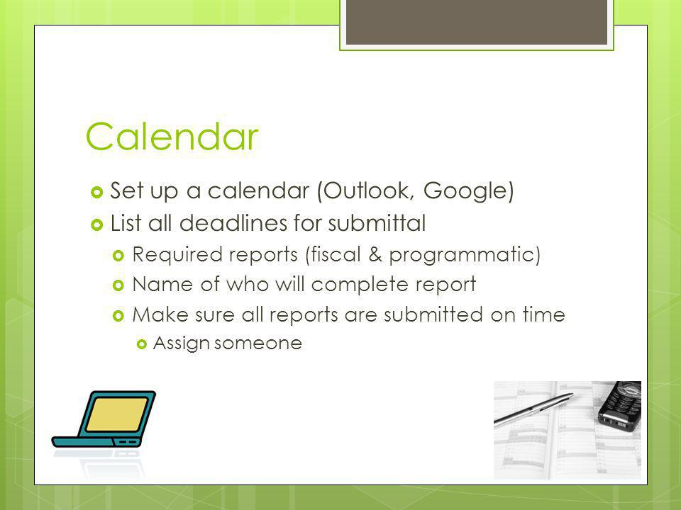 Calendar Set up a calendar (Outlook, Google) List all deadlines for submittal Required reports (fiscal & programmatic) Name of who will complete report Make sure all reports are submitted on time Assign someone