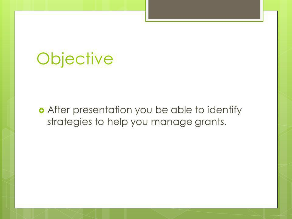 Objective After presentation you be able to identify strategies to help you manage grants.
