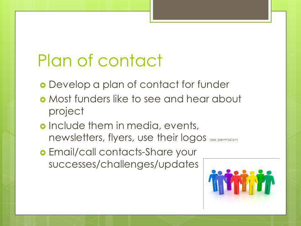 Plan of contact Develop a plan of contact for funder Most funders like to see and hear about project Include them in media, events, newsletters, flyer
