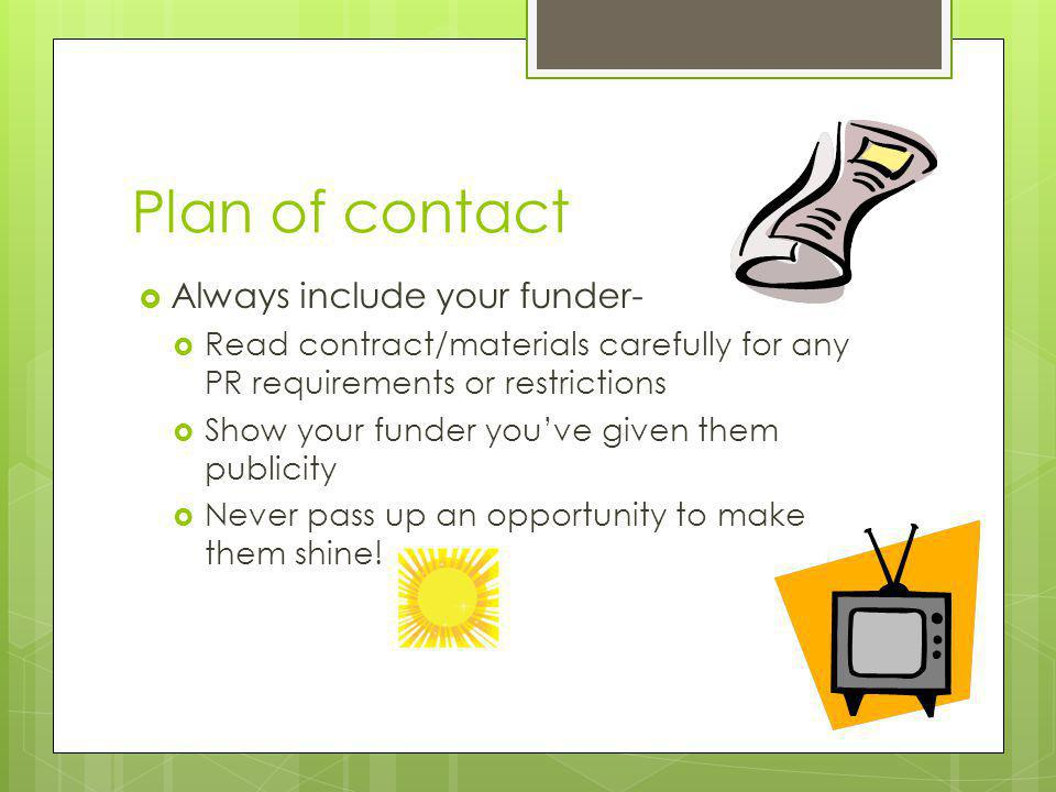 Plan of contact Always include your funder- Read contract/materials carefully for any PR requirements or restrictions Show your funder youve given the