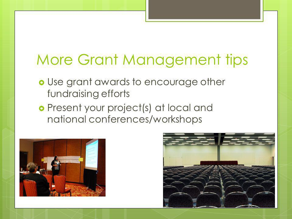 More Grant Management tips Use grant awards to encourage other fundraising efforts Present your project(s) at local and national conferences/workshops