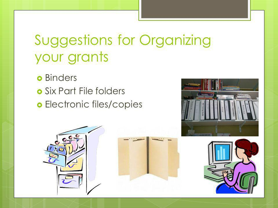 Suggestions for Organizing your grants Binders Six Part File folders Electronic files/copies