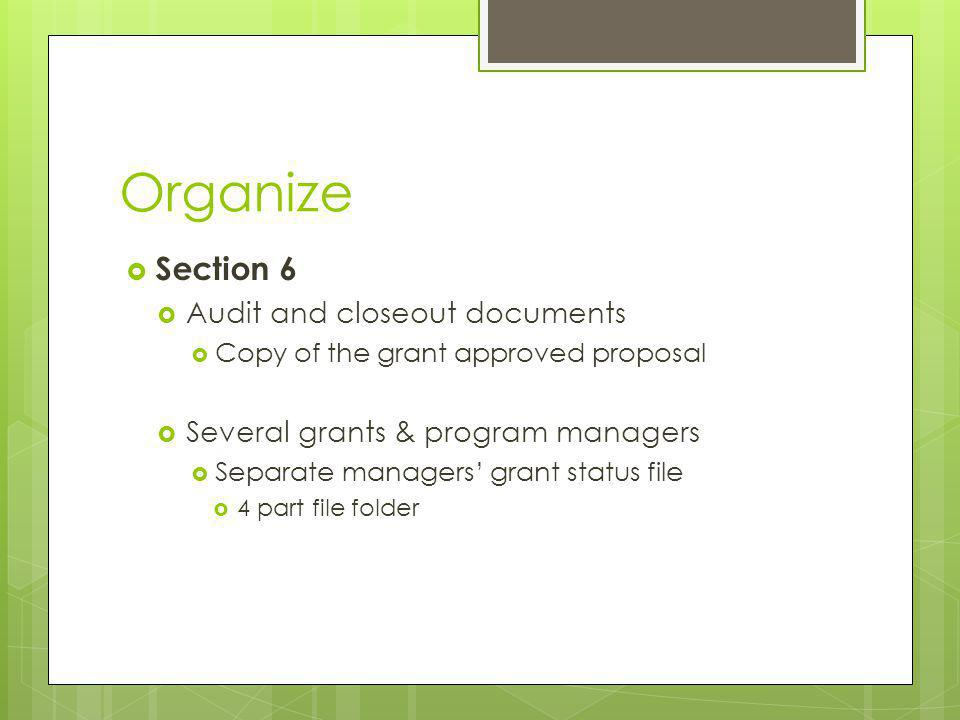 Organize Section 6 Audit and closeout documents Copy of the grant approved proposal Several grants & program managers Separate managers grant status file 4 part file folder