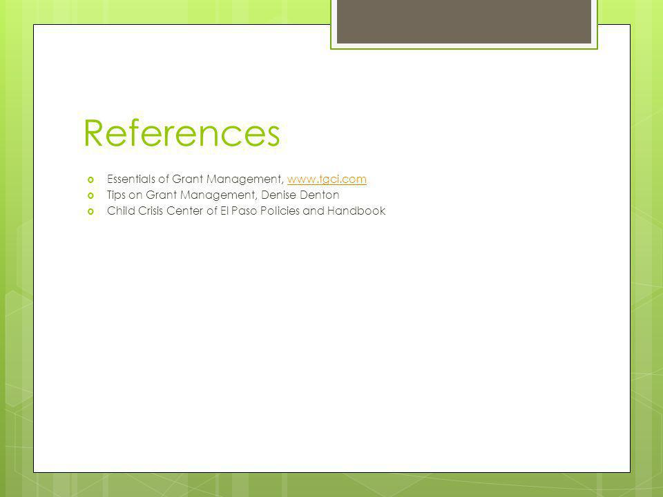 References Essentials of Grant Management, www.tgci.comwww.tgci.com Tips on Grant Management, Denise Denton Child Crisis Center of El Paso Policies and Handbook