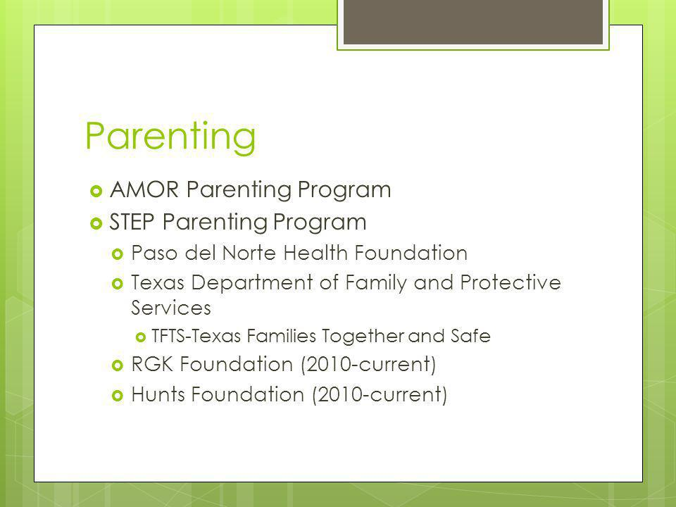 Parenting AMOR Parenting Program STEP Parenting Program Paso del Norte Health Foundation Texas Department of Family and Protective Services TFTS-Texas Families Together and Safe RGK Foundation (2010-current) Hunts Foundation (2010-current)
