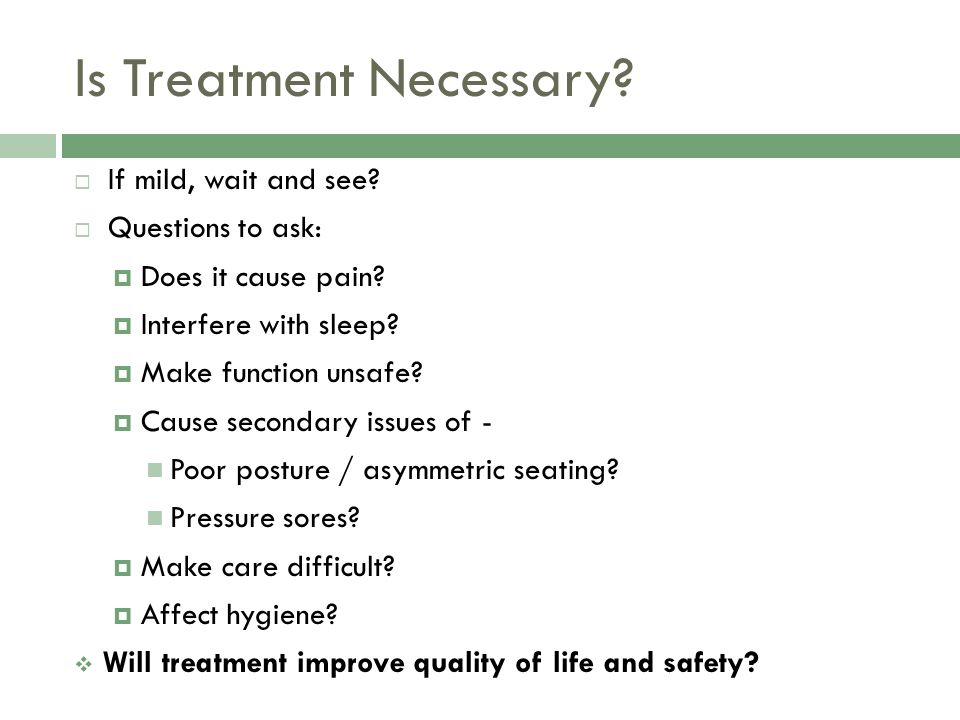 Is Treatment Necessary? If mild, wait and see? Questions to ask: Does it cause pain? Interfere with sleep? Make function unsafe? Cause secondary issue