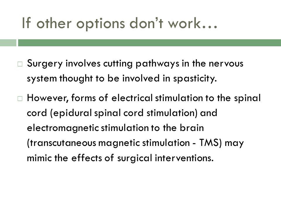If other options dont work… Surgery involves cutting pathways in the nervous system thought to be involved in spasticity. However, forms of electrical