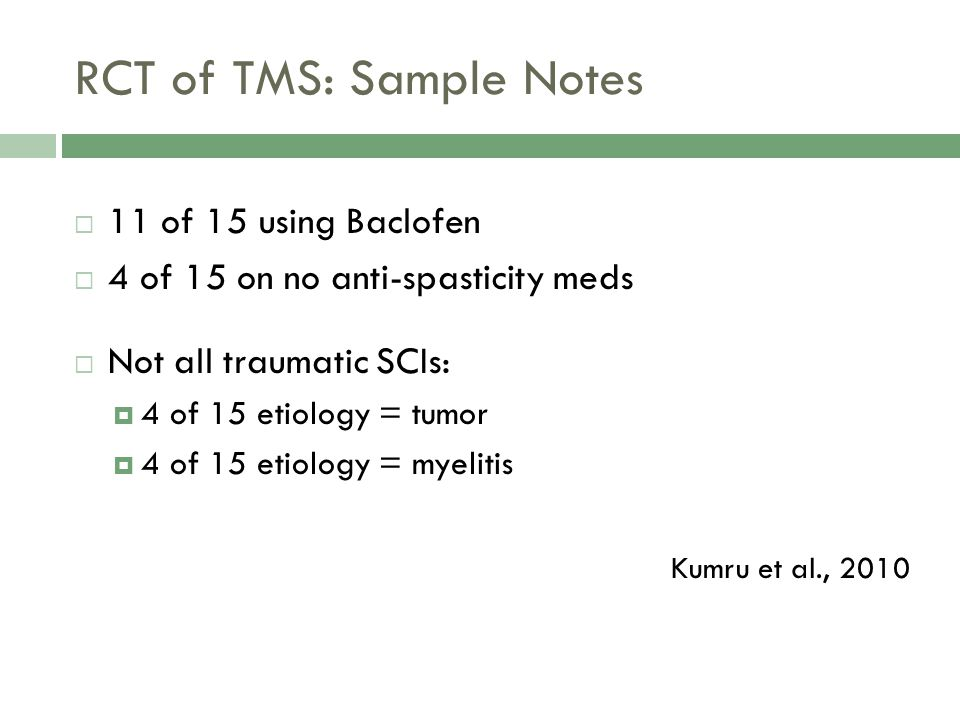 RCT of TMS: Sample Notes 11 of 15 using Baclofen 4 of 15 on no anti-spasticity meds Not all traumatic SCIs: 4 of 15 etiology = tumor 4 of 15 etiology