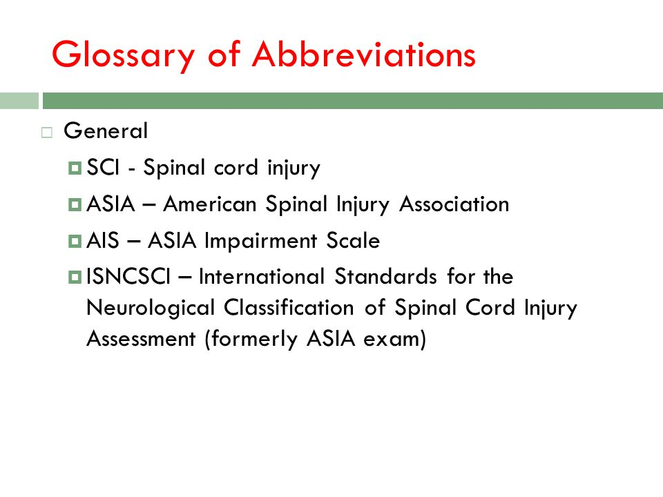 Glossary of Abbreviations General SCI - Spinal cord injury ASIA – American Spinal Injury Association AIS – ASIA Impairment Scale ISNCSCI – Internation