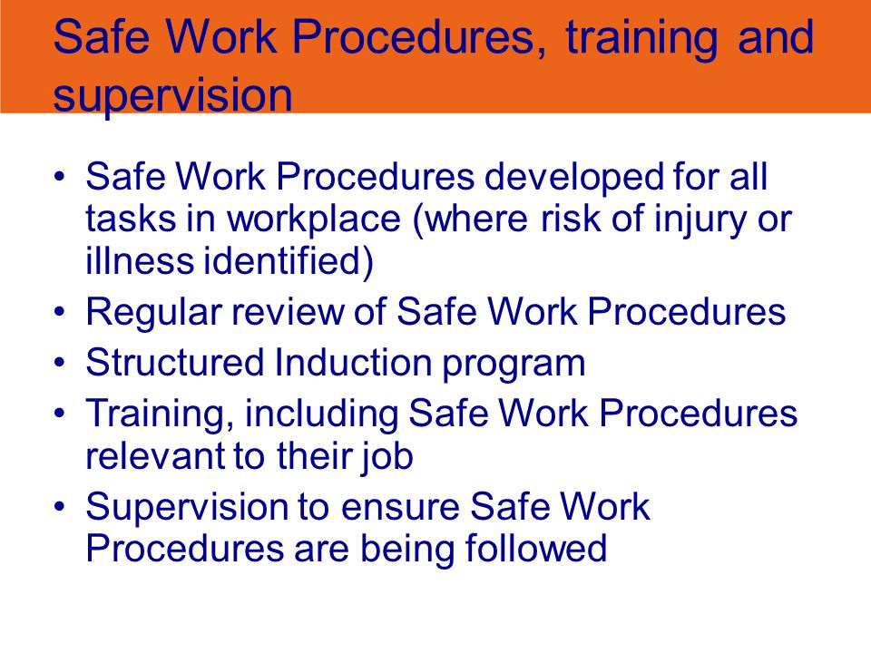 Safe Work Procedures, training and supervision Safe Work Procedures developed for all tasks in workplace (where risk of injury or illness identified)