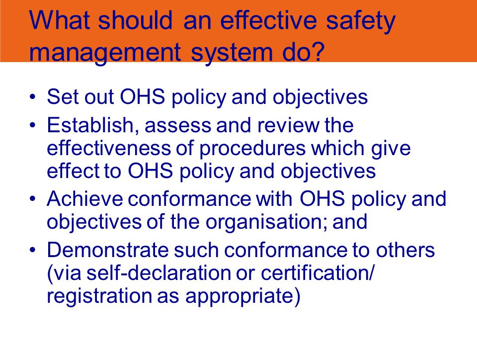 What should an effective safety management system do? Set out OHS policy and objectives Establish, assess and review the effectiveness of procedures w